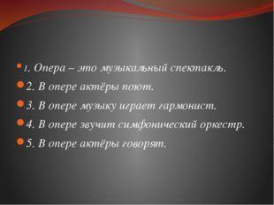 1. Опера – это музыкальный спектакль. 2. В опере актёры поют. 3. В опере муз