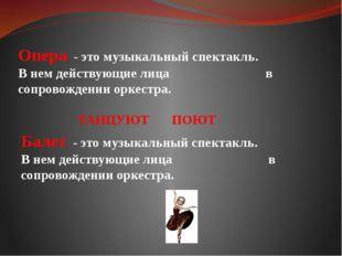 Опера - это музыкальный спектакль. В нем действующие лица в сопровождении орк
