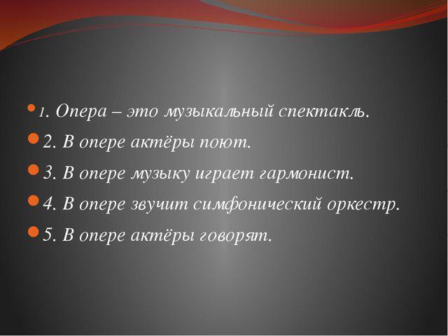 1. Опера – это музыкальный спектакль. 2. В опере актёры поют. 3. В опере муз...