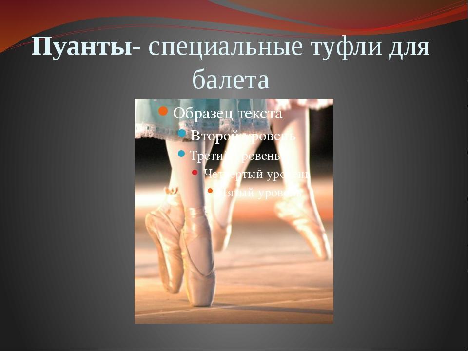 Пуанты- специальные туфли для балета
