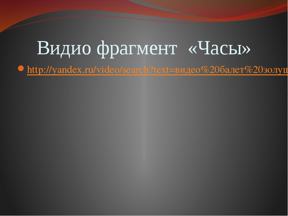 Видио фрагмент «Часы» http://yandex.ru/video/search?text=видео%20балет%20золу...
