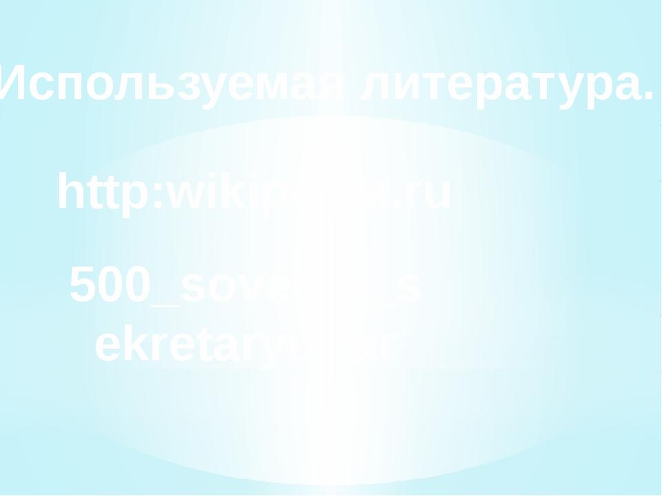 Используемая литература. http:wikipedia.ru 500_sovetov_sekretaryu.rar