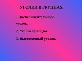 УГОЛКИ В ГРУППАХ   1.Экспериментальный уголок. 2. Уголок природы. 3. Выс