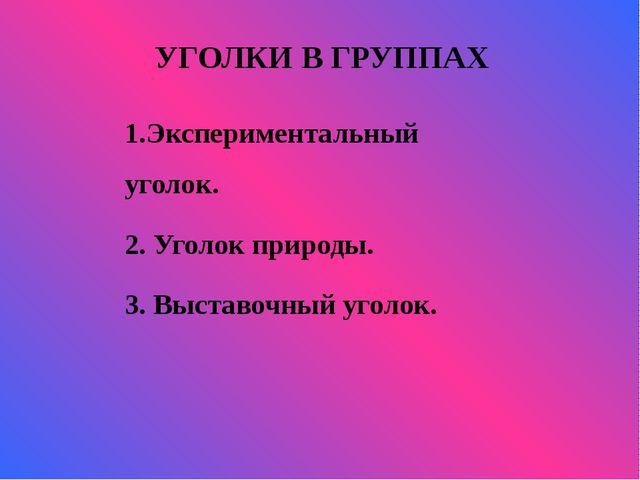 УГОЛКИ В ГРУППАХ   1.Экспериментальный уголок. 2. Уголок природы. 3. Выс...