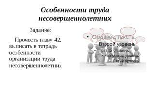 Особенности труда несовершеннолетних Задание: Прочесть главу 42, выписать в т