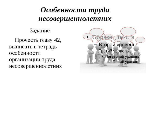 Особенности труда несовершеннолетних Задание: Прочесть главу 42, выписать в т...