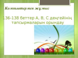 Компьютермен жұмыс 136-138 беттер А, В, С деңгейінің тапсырмаларын орындау