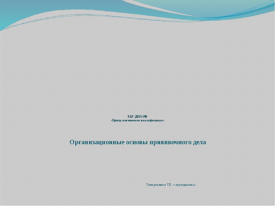 ГАУ ДПО РБ «Центр повышения квалификации» Организационные основы прививочног...