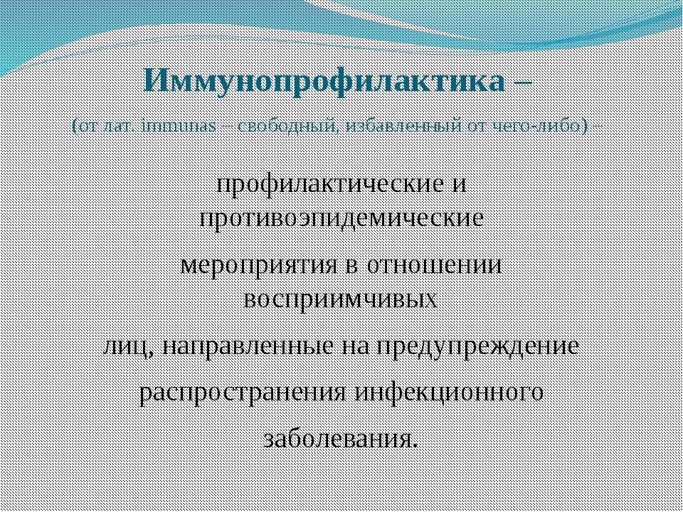 Иммунопрофилактика – (от лат. immunas – свободный, избавленный от чего-либо)...