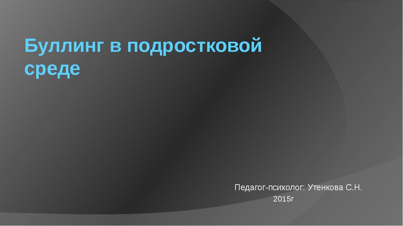 Буллинг в подростковой среде Педагог-психолог: Утенкова С.Н. 2015г