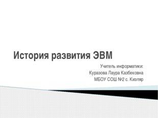 История развития ЭВМ  Учитель информатики: Куразова Лаура Казбековна МБОУ СО