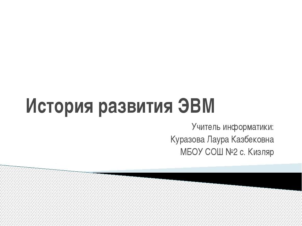 История развития ЭВМ  Учитель информатики: Куразова Лаура Казбековна МБОУ СО...
