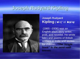 Joseph Rudyard Kipling Joseph Rudyard Kipling(/ˈrʌdjərdˈkɪplɪŋ/ (1865 –193