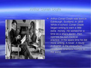 Arthur Conan Doyle Arthur Conan Doyle was born in Edinburgh, Scotland, in 185