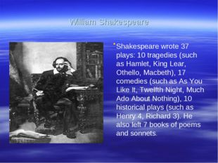 William Shakespeare . Shakespeare wrote 37 plays: 10 tragedies (such as Hamle