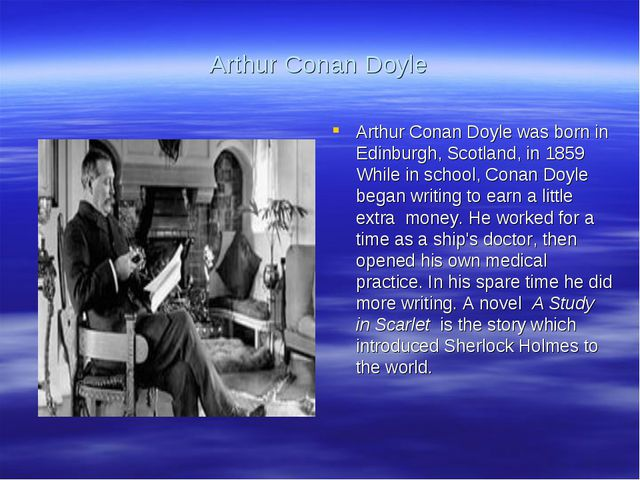 Arthur Conan Doyle Arthur Conan Doyle was born in Edinburgh, Scotland, in 185...
