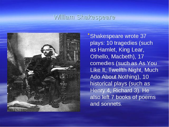 William Shakespeare . Shakespeare wrote 37 plays: 10 tragedies (such as Hamle...