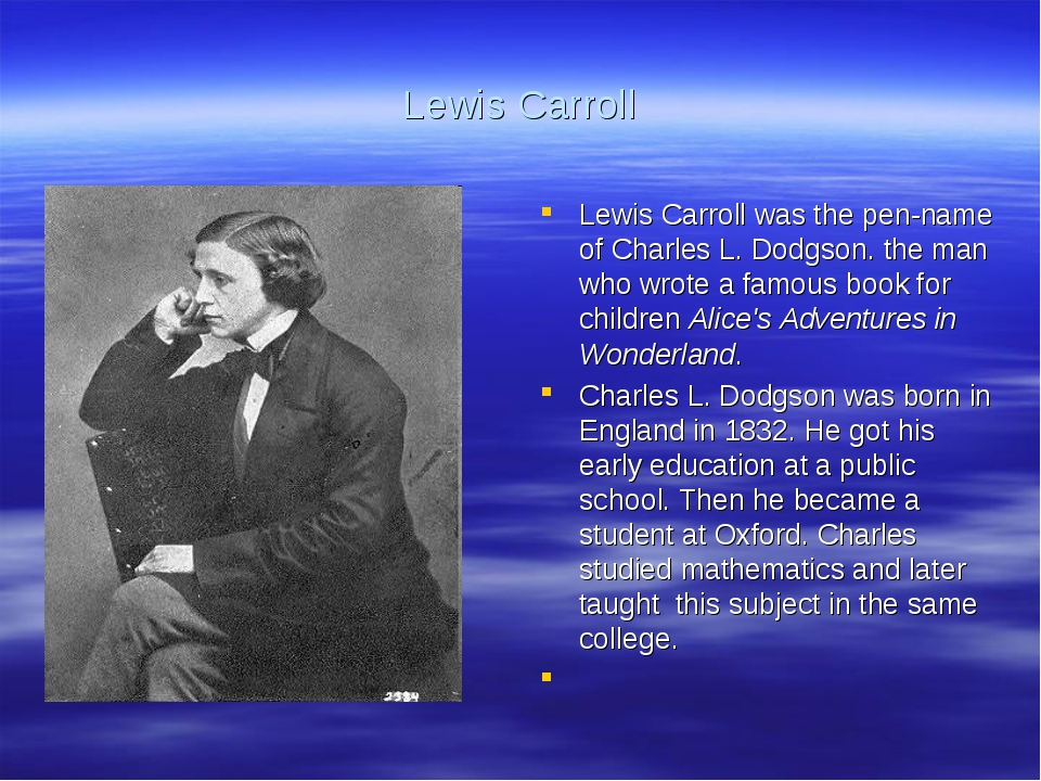 Lewis Carroll Lewis Carroll was the pen-name of Charles L. Dodgson. the man w...