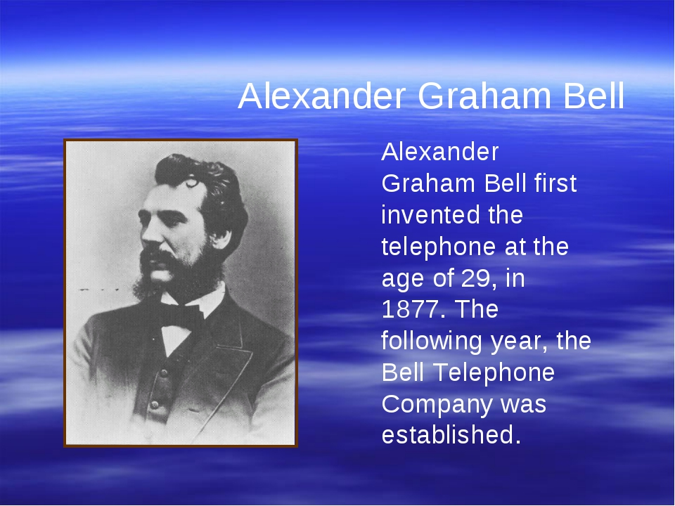 Alexander Graham Bell first invented the telephone at the age of 29, in 1877....