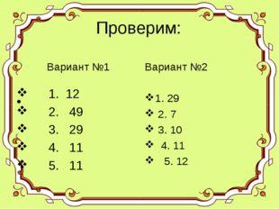 Проверим: 1. 12 2. 49 3. 29 4. 11 5. 11 Вариант №2 1. 29 2. 7 3. 10 4. 11 5.