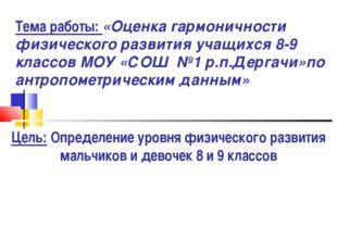 Тема работы: «Оценка гармоничности физического развития учащихся 8-9 классов
