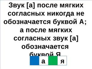 Звук [а] после мягких согласных никогда не обозначается буквой А; а после мяг