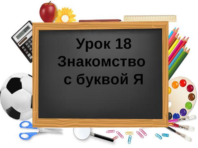 Урок 18 Знакомство с буквой Я