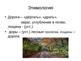 Этимология Дорога – «дёргать», «драть». овраг, углубление в почве, лощина - (