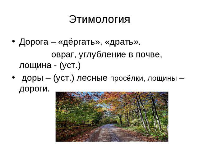 Этимология Дорога – «дёргать», «драть». овраг, углубление в почве, лощина - (...