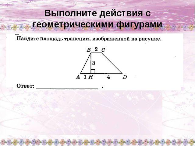 Выполните действия с геометрическими фигурами