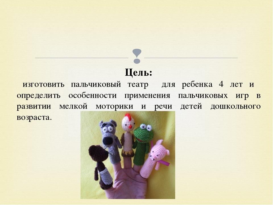 Цель: изготовить пальчиковый театр для ребенка 4 лет и определить особенности...