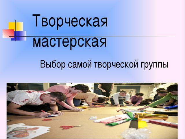 Творческая мастерская Выбор самой творческой группы