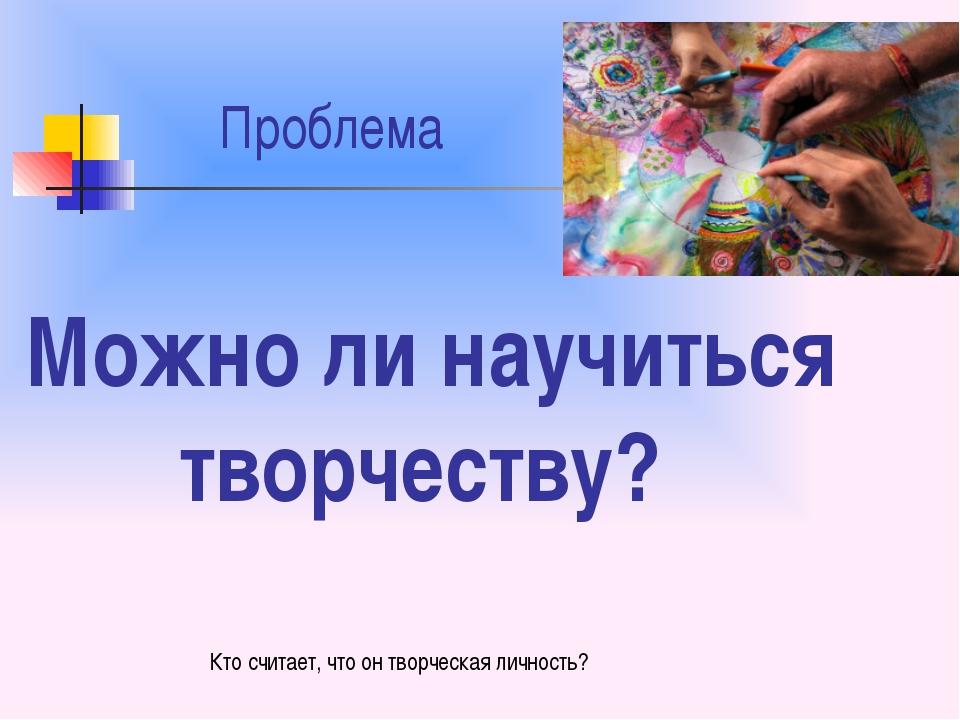 Проблема Можно ли научиться творчеству? Кто считает, что он творческая лично...
