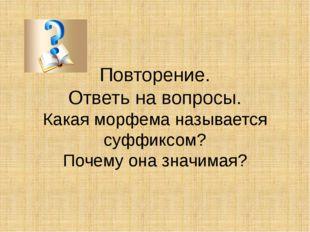 Повторение. Ответь на вопросы. Какая морфема называется суффиксом? Почему она