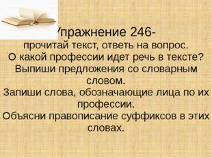 Упражнение 246- прочитай текст, ответь на вопрос. О какой профессии идет речь