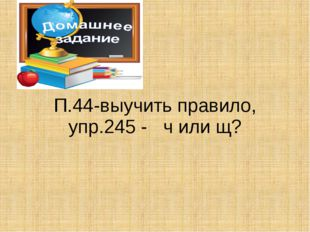П.44-выучить правило, упр.245 - ч или щ?
