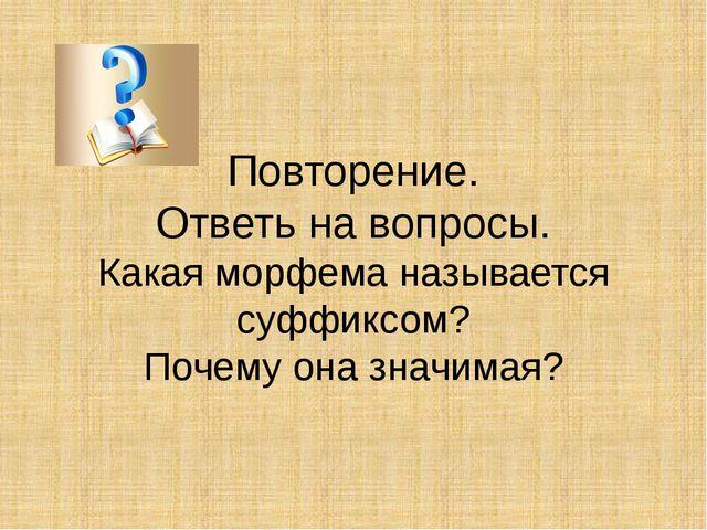 Повторение. Ответь на вопросы. Какая морфема называется суффиксом? Почему она...