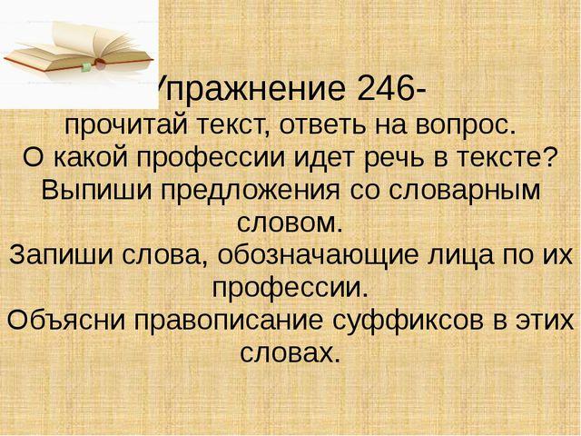 Упражнение 246- прочитай текст, ответь на вопрос. О какой профессии идет речь...