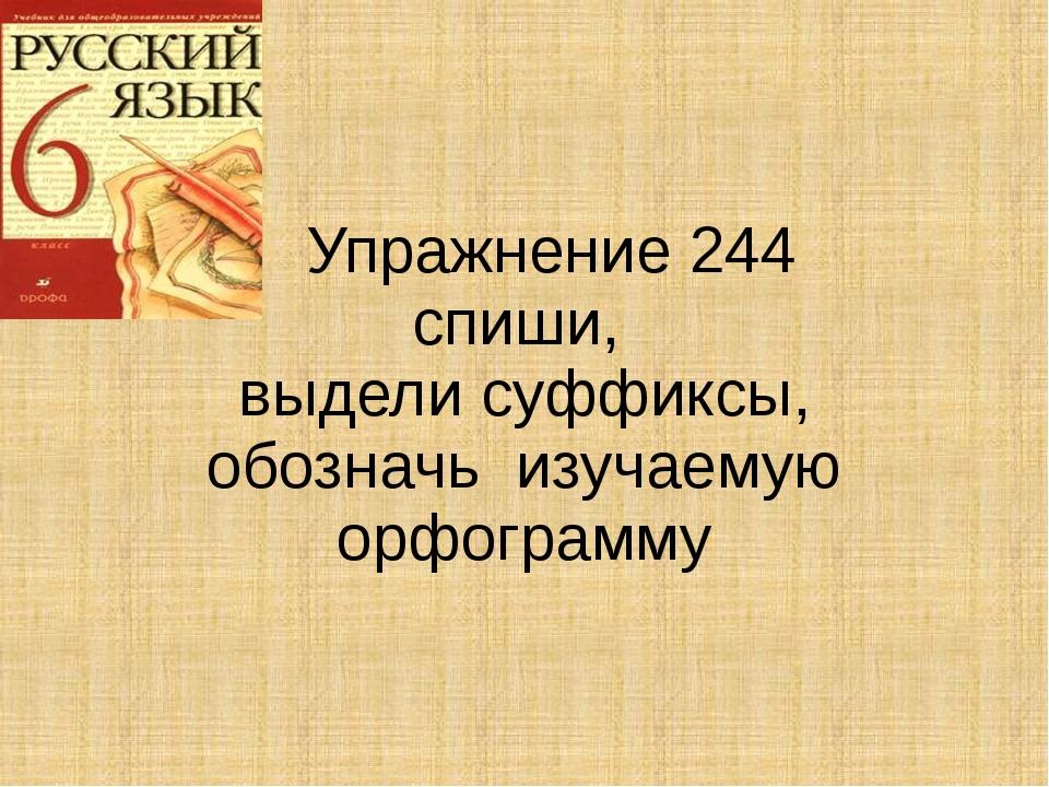 Упражнение 244 спиши, выдели суффиксы, обозначь изучаемую орфограмму