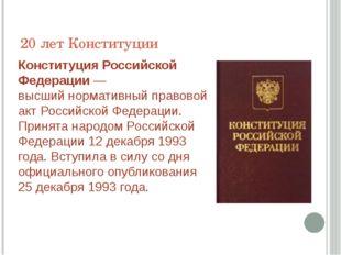 20 лет Конституции КонституцияРоссийской Федерации— высшийнормативный прав