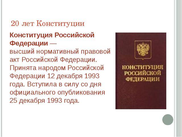 20 лет Конституции КонституцияРоссийской Федерации— высшийнормативный прав...