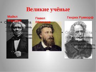 Великие учёные Майкл Фарадей Генрих Румкорф Павел Яблочков