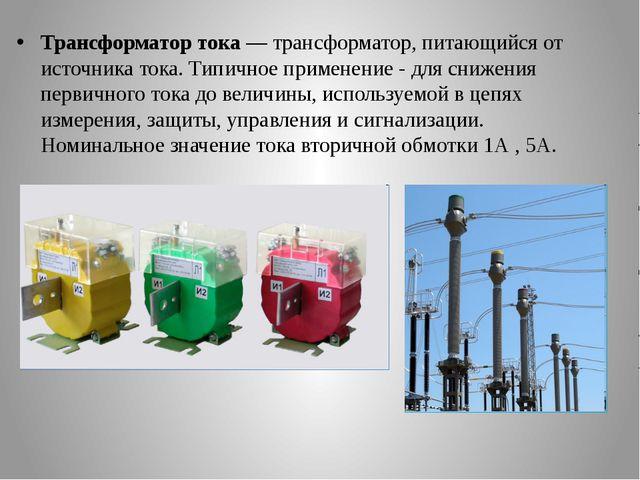 Трансформатор тока— трансформатор, питающийся от источника тока. Типичное пр...