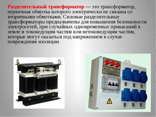 Разделительный трансформатор — это трансформатор, первичная обмотка которого...