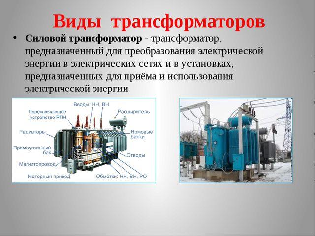 Виды трансформаторов Силовой трансформатор - трансформатор, предназначенный д...