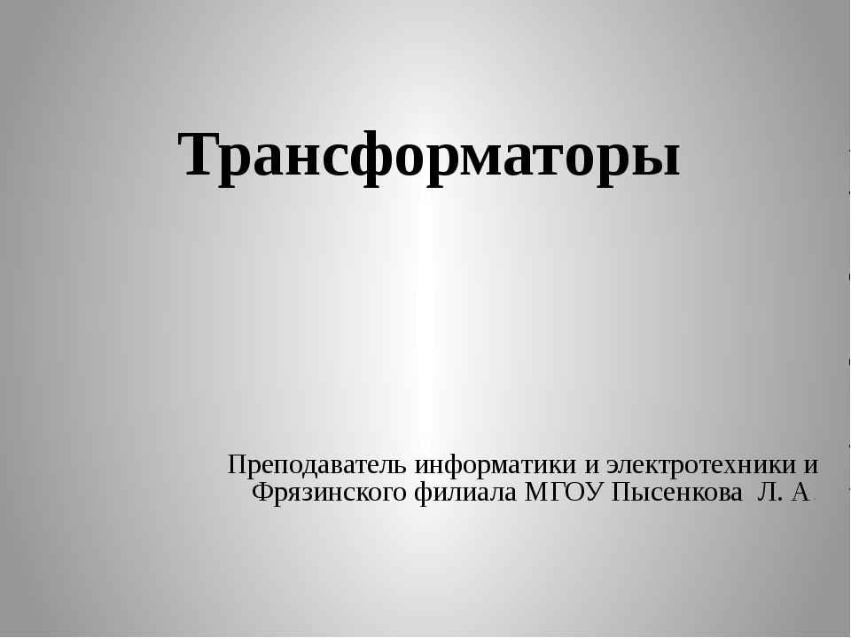 Преподаватель информатики и электротехники и Фрязинского филиала МГОУ Пысенк...