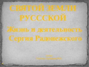 СВЯТОЙ ЗЕМЛИ РУСССКОЙ Автор: Учитель: Ерошкина М.В. Жизнь и деятельность Серг