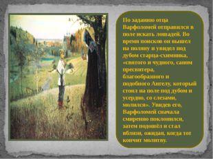 По заданию отца Варфоломей отправился в поле искать лошадей. Во время поисков