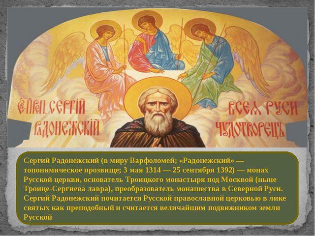 Сергий Радонежский (в миру Варфоломей; «Радонежский» — топонимическое прозвищ...