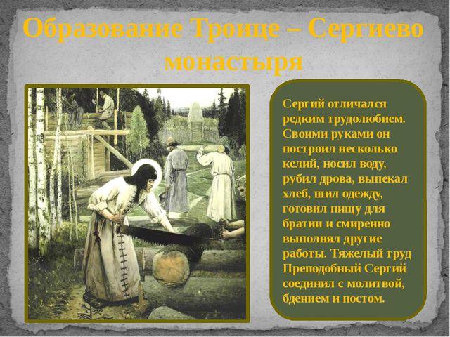 Образование Троице – Сергиево монастыря Сергий отличался редким трудолюбием....